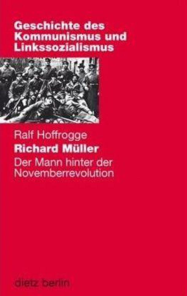 Ralf Hoffrogge: Richard Müller. Der Mann hinter der Novemberrevolution