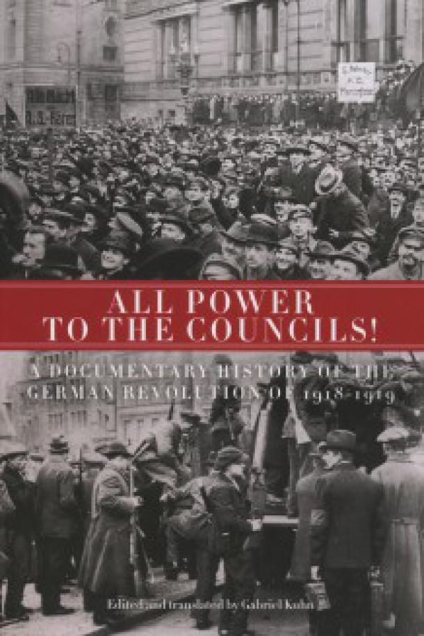Gabriel Kuhn (ed.): All Power to the Councils! A Documentary History of the German Revolution